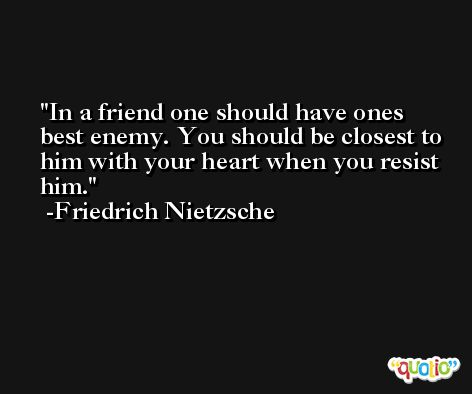 In a friend one should have ones best enemy. You should be closest to him with your heart when you resist him. -Friedrich Nietzsche