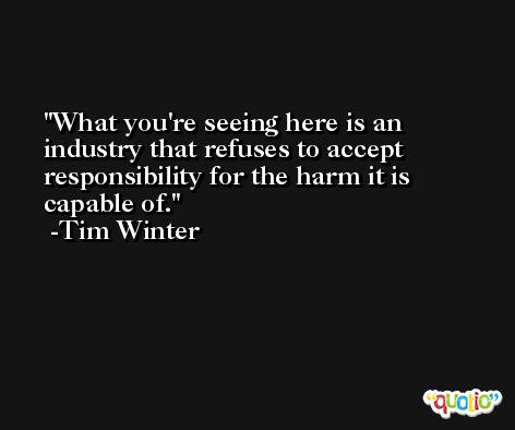 What you're seeing here is an industry that refuses to accept responsibility for the harm it is capable of. -Tim Winter