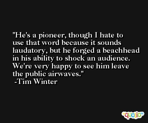 He's a pioneer, though I hate to use that word because it sounds laudatory, but he forged a beachhead in his ability to shock an audience. We're very happy to see him leave the public airwaves. -Tim Winter
