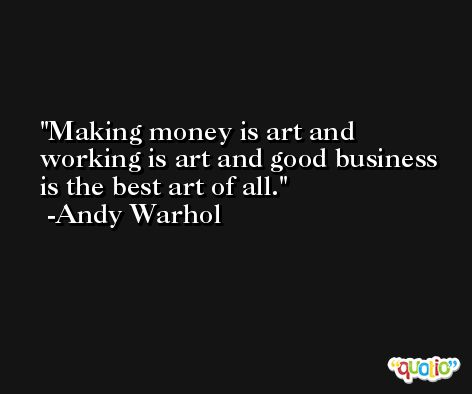 Making money is art and working is art and good business is the best art of all. -Andy Warhol