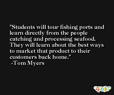 Students will tour fishing ports and learn directly from the people catching and processing seafood. They will learn about the best ways to market that product to their customers back home. -Tom Myers