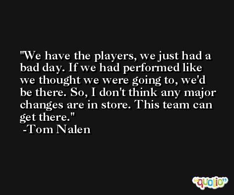 We have the players, we just had a bad day. If we had performed like we thought we were going to, we'd be there. So, I don't think any major changes are in store. This team can get there. -Tom Nalen