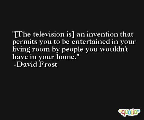 [The television is] an invention that permits you to be entertained in your living room by people you wouldn't have in your home. -David Frost