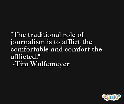 The traditional role of journalism is to afflict the comfortable and comfort the afflicted. -Tim Wulfemeyer