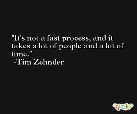 It's not a fast process, and it takes a lot of people and a lot of time. -Tim Zehnder