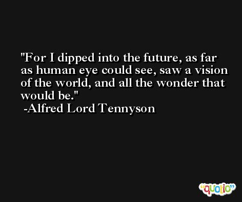For I dipped into the future, as far as human eye could see, saw a vision of the world, and all the wonder that would be. -Alfred Lord Tennyson