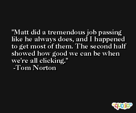 Matt did a tremendous job passing like he always does, and I happened to get most of them. The second half showed how good we can be when we're all clicking. -Tom Norton