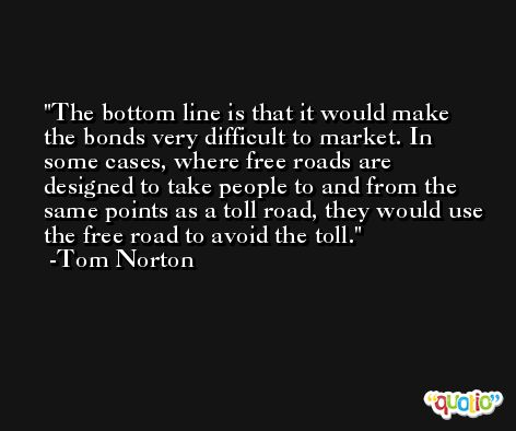 The bottom line is that it would make the bonds very difficult to market. In some cases, where free roads are designed to take people to and from the same points as a toll road, they would use the free road to avoid the toll. -Tom Norton