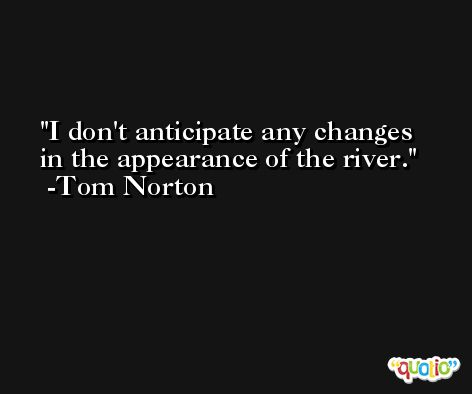 I don't anticipate any changes in the appearance of the river. -Tom Norton