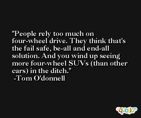 People rely too much on four-wheel drive. They think that's the fail safe, be-all and end-all solution. And you wind up seeing more four-wheel SUVs (than other cars) in the ditch. -Tom O'donnell
