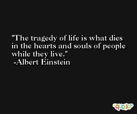 The tragedy of life is what dies in the hearts and souls of people while they live.  -Albert Einstein