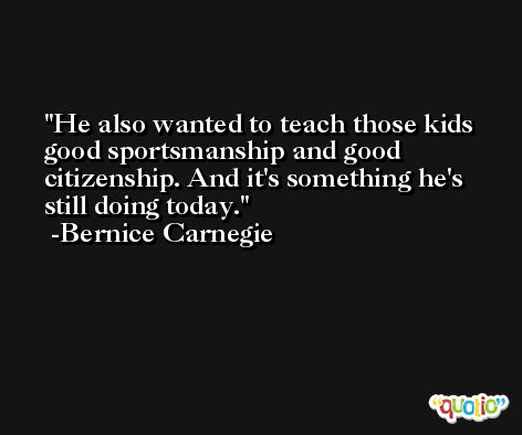 He also wanted to teach those kids good sportsmanship and good citizenship. And it's something he's still doing today. -Bernice Carnegie