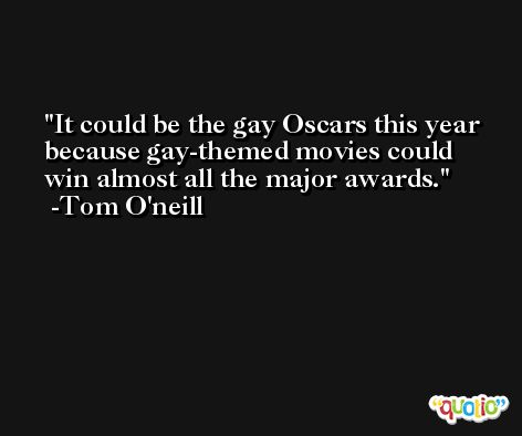 It could be the gay Oscars this year because gay-themed movies could win almost all the major awards. -Tom O'neill