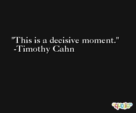 This is a decisive moment. -Timothy Cahn