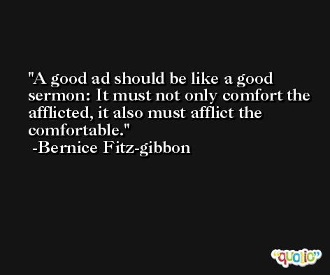 A good ad should be like a good sermon: It must not only comfort the afflicted, it also must afflict the comfortable. -Bernice Fitz-gibbon