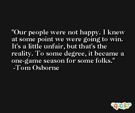 Our people were not happy. I knew at some point we were going to win. It's a little unfair, but that's the reality. To some degree, it became a one-game season for some folks. -Tom Osborne