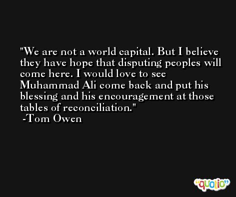 We are not a world capital. But I believe they have hope that disputing peoples will come here. I would love to see Muhammad Ali come back and put his blessing and his encouragement at those tables of reconciliation. -Tom Owen
