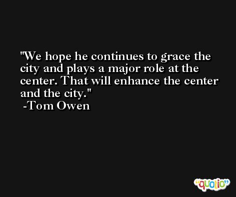 We hope he continues to grace the city and plays a major role at the center. That will enhance the center and the city. -Tom Owen