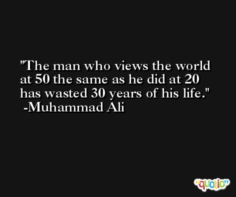 The man who views the world at 50 the same as he did at 20 has wasted 30 years of his life.  -Muhammad Ali