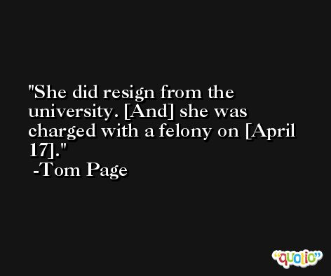 She did resign from the university. [And] she was charged with a felony on [April 17]. -Tom Page
