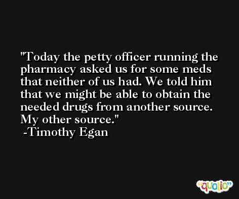 Today the petty officer running the pharmacy asked us for some meds that neither of us had. We told him that we might be able to obtain the needed drugs from another source. My other source. -Timothy Egan
