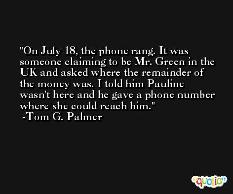 On July 18, the phone rang. It was someone claiming to be Mr. Green in the UK and asked where the remainder of the money was. I told him Pauline wasn't here and he gave a phone number where she could reach him. -Tom G. Palmer