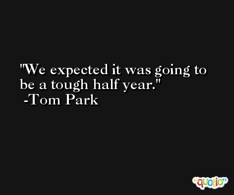 We expected it was going to be a tough half year. -Tom Park