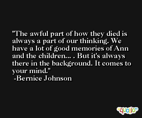 The awful part of how they died is always a part of our thinking. We have a lot of good memories of Ann and the children... . But it's always there in the background. It comes to your mind. -Bernice Johnson
