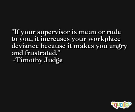 If your supervisor is mean or rude to you, it increases your workplace deviance because it makes you angry and frustrated. -Timothy Judge