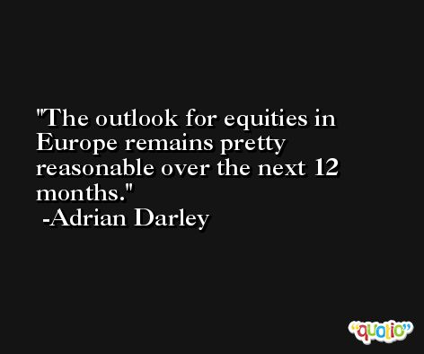 The outlook for equities in Europe remains pretty reasonable over the next 12 months. -Adrian Darley