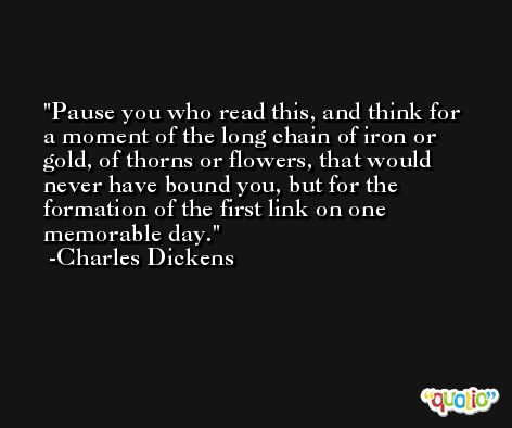 Pause you who read this, and think for a moment of the long chain of iron or gold, of thorns or flowers, that would never have bound you, but for the formation of the first link on one memorable day. -Charles Dickens