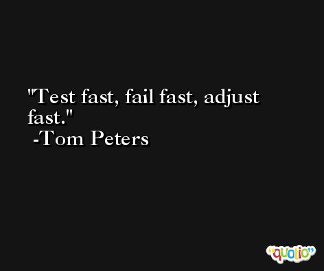 Test fast, fail fast, adjust fast. -Tom Peters