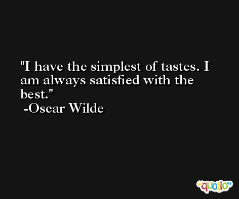 I have the simplest of tastes. I am always satisfied with the best. -Oscar Wilde