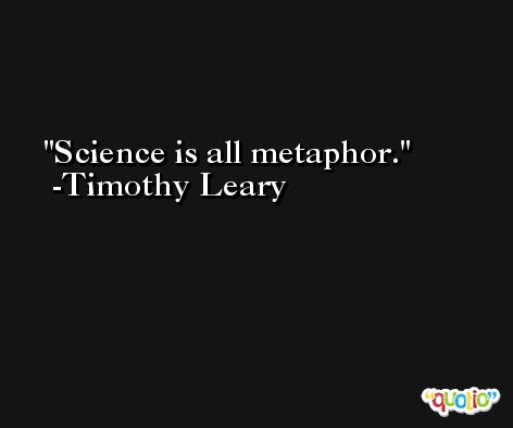 Science is all metaphor. -Timothy Leary