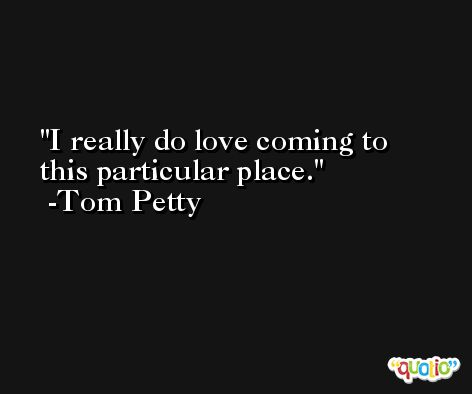I really do love coming to this particular place. -Tom Petty