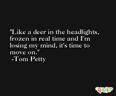 Like a deer in the headlights, frozen in real time and I'm losing my mind, it's time to move on. -Tom Petty