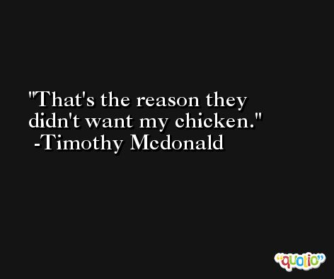 That's the reason they didn't want my chicken. -Timothy Mcdonald