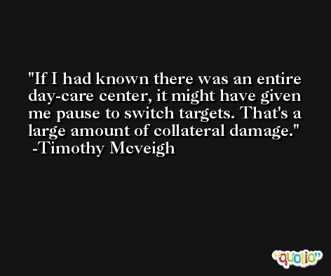 If I had known there was an entire day-care center, it might have given me pause to switch targets. That's a large amount of collateral damage. -Timothy Mcveigh