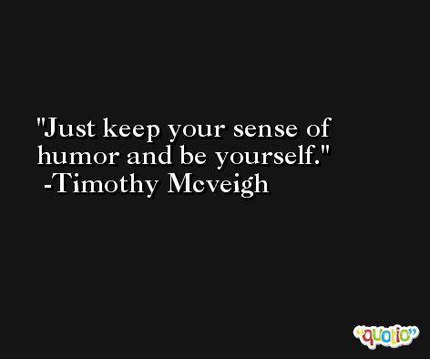 Just keep your sense of humor and be yourself. -Timothy Mcveigh