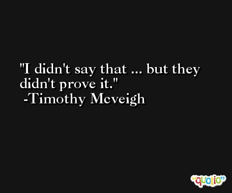 I didn't say that ... but they didn't prove it. -Timothy Mcveigh