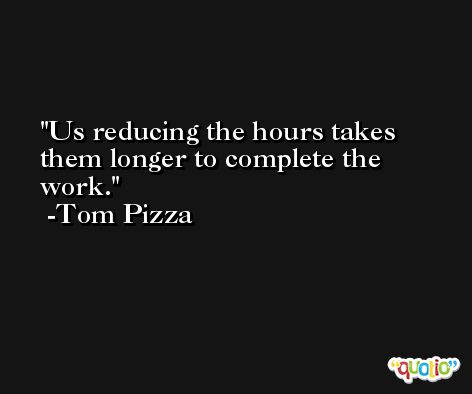 Us reducing the hours takes them longer to complete the work. -Tom Pizza