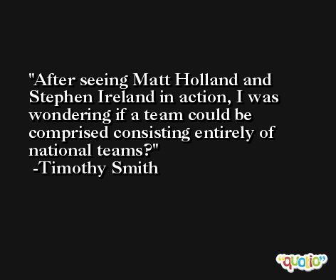 After seeing Matt Holland and Stephen Ireland in action, I was wondering if a team could be comprised consisting entirely of national teams? -Timothy Smith