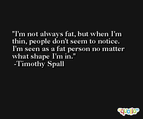 I'm not always fat, but when I'm thin, people don't seem to notice. I'm seen as a fat person no matter what shape I'm in. -Timothy Spall