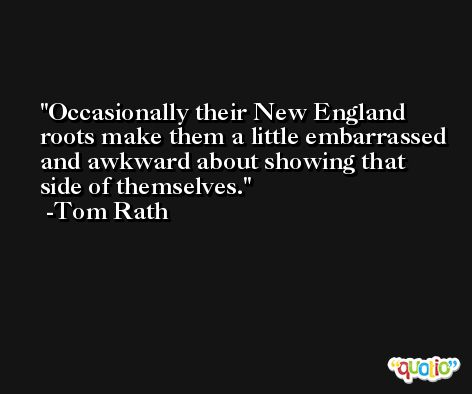 Occasionally their New England roots make them a little embarrassed and awkward about showing that side of themselves. -Tom Rath