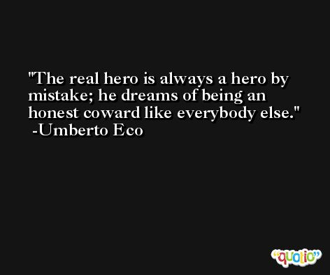The real hero is always a hero by mistake; he dreams of being an honest coward like everybody else. -Umberto Eco