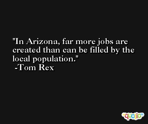 In Arizona, far more jobs are created than can be filled by the local population. -Tom Rex