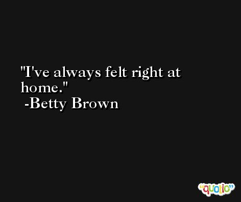 I've always felt right at home. -Betty Brown