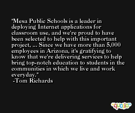 Mesa Public Schools is a leader in deploying Internet applications for classroom use, and we're proud to have been selected to help with this important project, ... Since we have more than 5,000 employees in Arizona, it's gratifying to know that we're delivering services to help bring top-notch education to students in the communities in which we live and work everyday. -Tom Richards