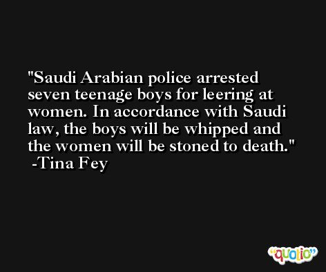 Saudi Arabian police arrested seven teenage boys for leering at women. In accordance with Saudi law, the boys will be whipped and the women will be stoned to death. -Tina Fey