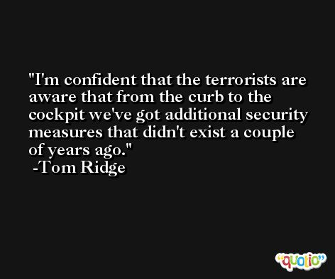 I'm confident that the terrorists are aware that from the curb to the cockpit we've got additional security measures that didn't exist a couple of years ago. -Tom Ridge